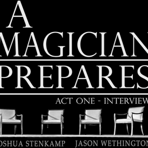 A MAGICIAN PREPARES: ACT ONE – INTERVIEWS BY JOSHUA STENKAMP AND JASON WETHINGTON